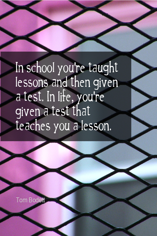 visual quote - image quotation for LIFE - In school you're taught lessons and then given a test. In life you're given a test that teaches you a lesson. - Tom Bodett