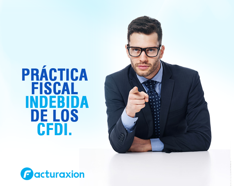 PRÁCTICA FISCAL INDEBIDA DE LOS CFDI.