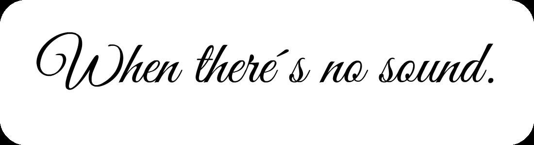 When there´s no sound