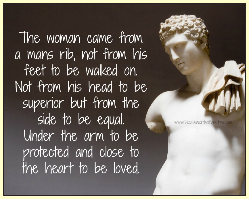 The woman came from the man s rib not from his feet to be walked on