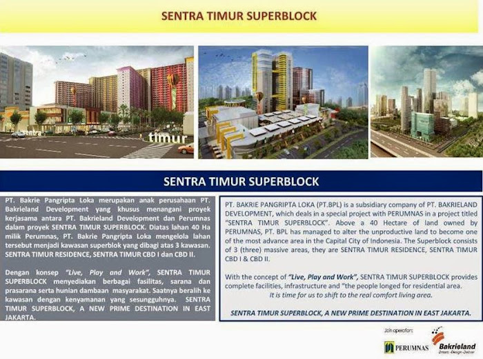 "PT. BAKRIE PANGRIPTA LOKA (PT.BPL) is a subsidiary company of PT. BAKRIELAND DEVELOPMENT, which deals in a special project with PERUMNAS in a project titled ""SENTRA TIMUR SUPERBLOCK"". Above a 40 Hectare of land owned by PERUMNAS, PT. BPL has managed to alter the unproductive land to become one of the most advance area in the Capital City of Indonesia. The Superblock consists of 3 (three) massive areas, they are SENTRA TIMUR RESIDENCE, SENTRA TIMUR CBD I & CBD II. With the concept of ""Live, Play and Work"", SENTRA TIMUR SUPERBLOCK provides complete facilities, infrastructure and ""the people longed for residential area. It is time for us to shift to the real comfort living area. SENTRA TIMUR SUPERBLOCK, A NEW PRIME DESTINATION IN EAST JAKARTA."