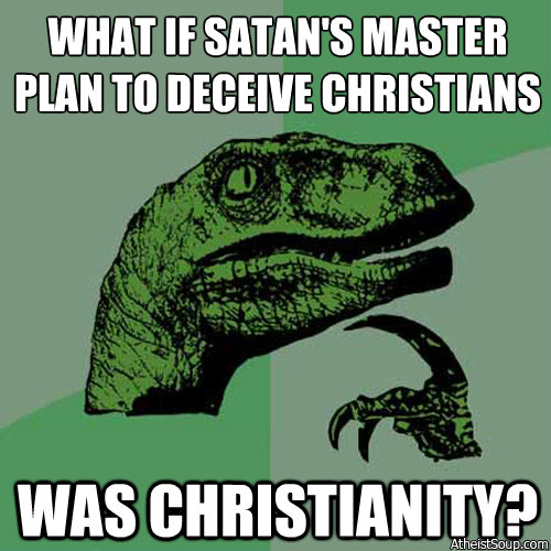 What if Satan's Master plan to deceive Christians was Christianity.