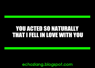 You acted so naturally that i feel inlove with you