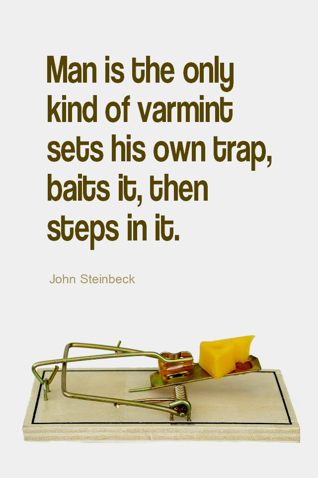 visual quote - image quotation for HABITS - Man is the only kind of varmint sets his own trap, baits it, then steps in it. - John Steinbeck
