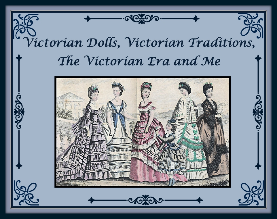 Victorian Dolls,  Victorian Traditions, The Victorian Era, and Me