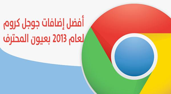 أفضل إضافات جوجل كروم لعام 2013 بعيون المحترف.