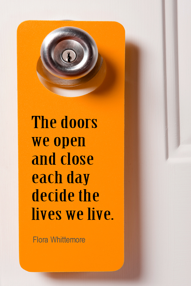 visual quote - image quotation for CHOICE - The doors we open and close each day decide the lives we live. - Flora Whittemore