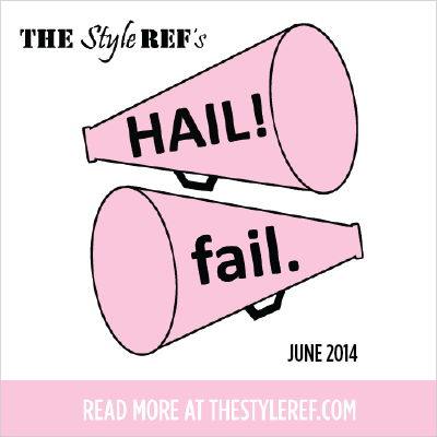 The Style Ref's Hails and Fails for June 2014