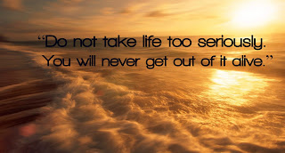 """Do not take life too seriously. You will never get out of it alive."""