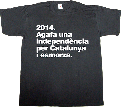 independence freedom catalonia catalan brilliant sentence fun t-shirt ephemeral-t-shirts
