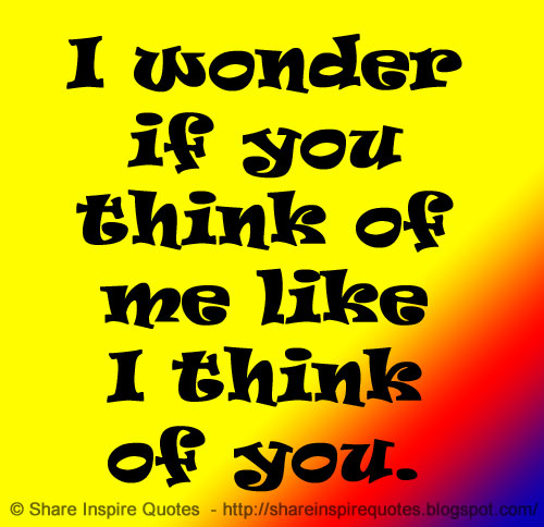 Funny I Think I Love You Quotes : wonder if you think of me like I think of you.