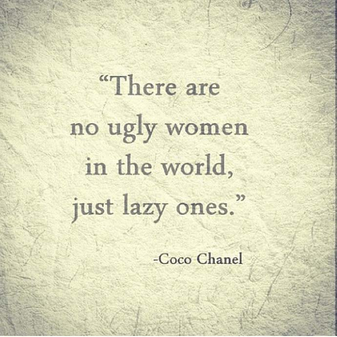 There are no ugly women in the world, just lazy ones. Coco Chanel