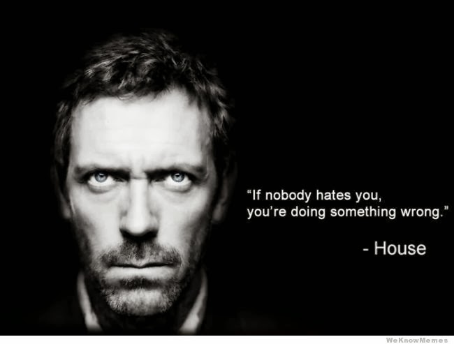 If nobody hates you, you've done something wrong
