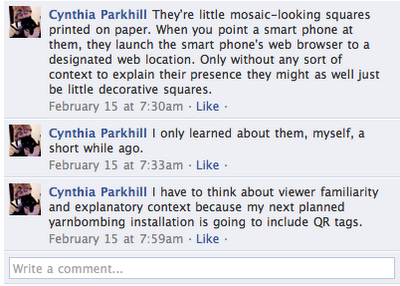 "Facebook comments by Cynthia Parkhill in response to user's question, ""What's a QR code?"" CYNTHIA PARKHILL: ""They're little mosaic-looking squares printed on paper. When you point a smart phone at them, they launch the smart phone's web browser to a designated web location. Only without any sort of context to explain their presence they might as well just be little decorative squares."" CYNTHIA PARKHILL: ""I only learned about them, myself, a short while ago."" CYNTHIA PARKHILL: ""I have to think about viewer familiarity and explanatory context because my next planned yarnbombing installation is going to include QR tags."""