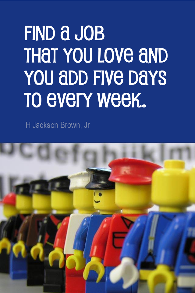 visual quote - image quotation for CAREER - Find a job that you love and you add five days to every week. - H Jackson Brown Jr