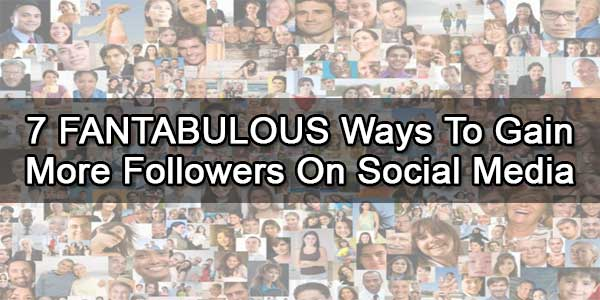 7 FANTABULOUS Ways To Gain More Followers On Social Media