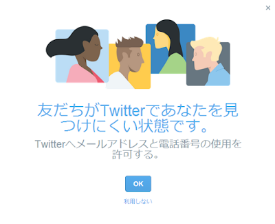 パソコンのブラウザ版Twitter ページを開いた時に表示されたダイアログ  友だちがTwitterであなたを見つけにくい状態です。 Twitterへメールアドレスと電話番号の使用を許可する。  OK 利用しない
