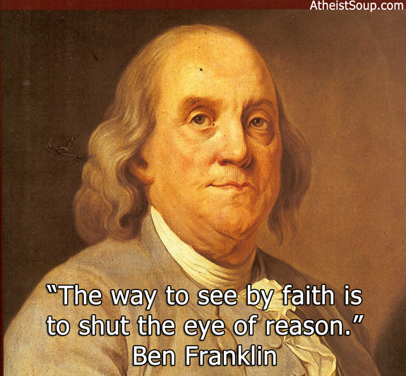 """The way to see by faith is to shut the eye of reason."" Ben Franklin"