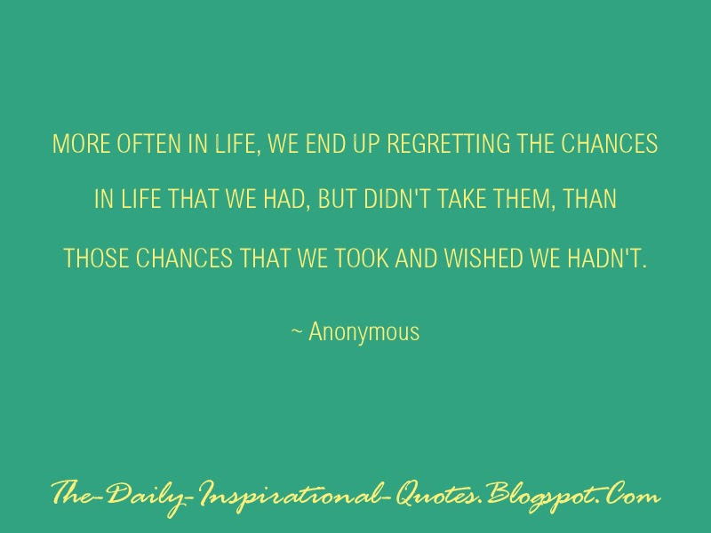 More often in life, we end up regretting the chances in life that we had, but didn't take them, than those chances that we took and wished we hadn't. - Anonymous
