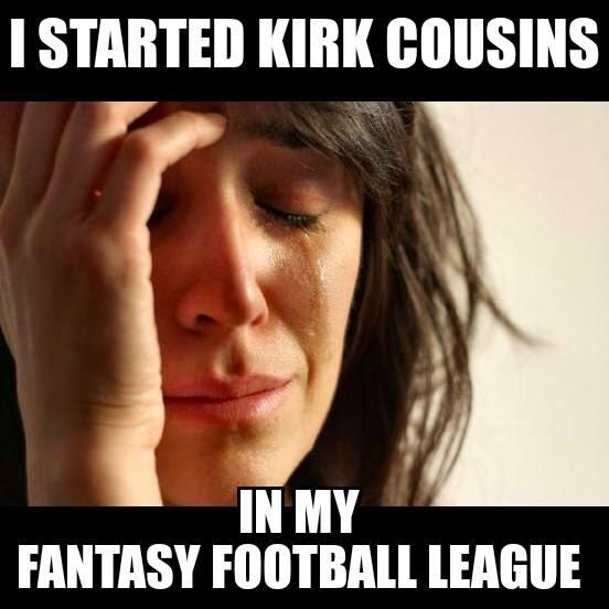 I%2Bstarted%2Bkirk%2Bcousins%2Bin%2Bmy%2Bfantasy%2Bfootball%2Bleague 22 meme internet i started kirk cousins in my fantasy football league,Kirk Cousins Meme