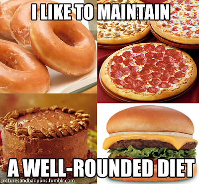 I like to maintain a well rounded diet. Pizz, donuts, cheese burger and cake.
