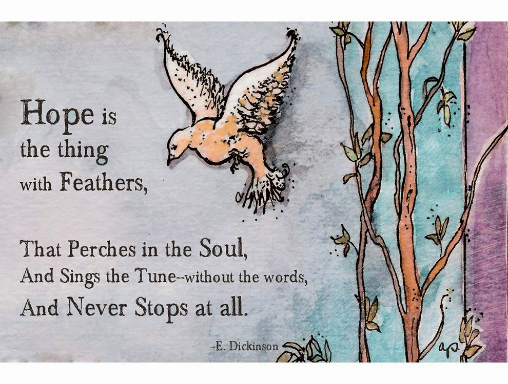 hope is the thing with feathers Hope is the thing with feathers that perches in the soul, and sings the tune without the words, and never stops at all, and sweetest in the gale is heard.
