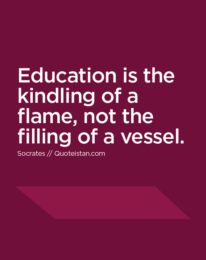 Education is the kindling of a flame, not the filling of a vessel.