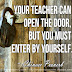 Your teacher can open the door, but you must enter by yourself ~Chinese Proverb