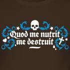 *Quod me nutrit me destruiT*