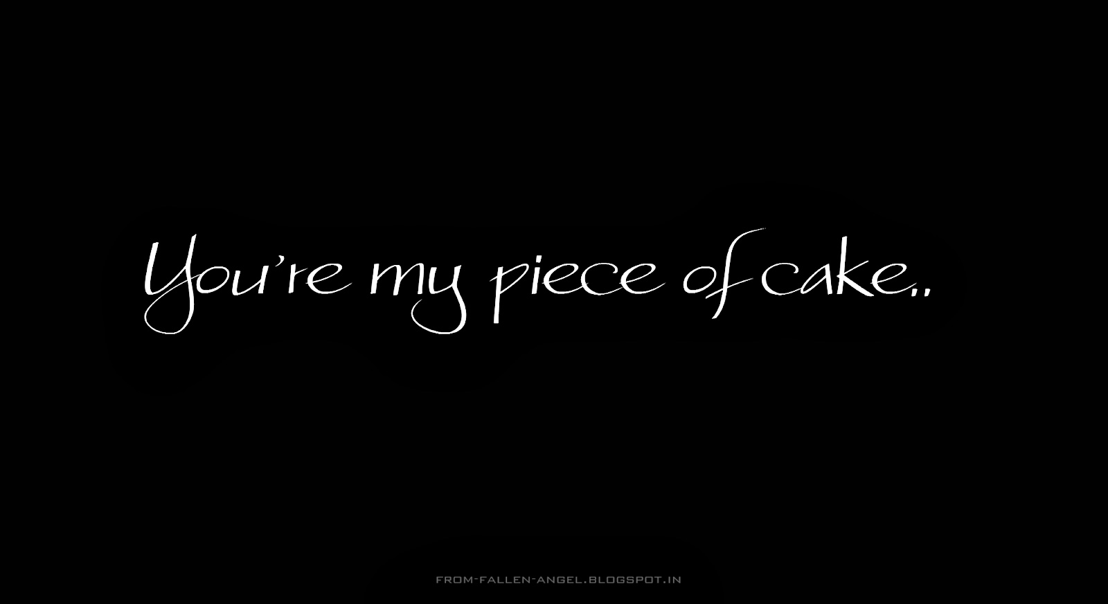You're my piece of cake..