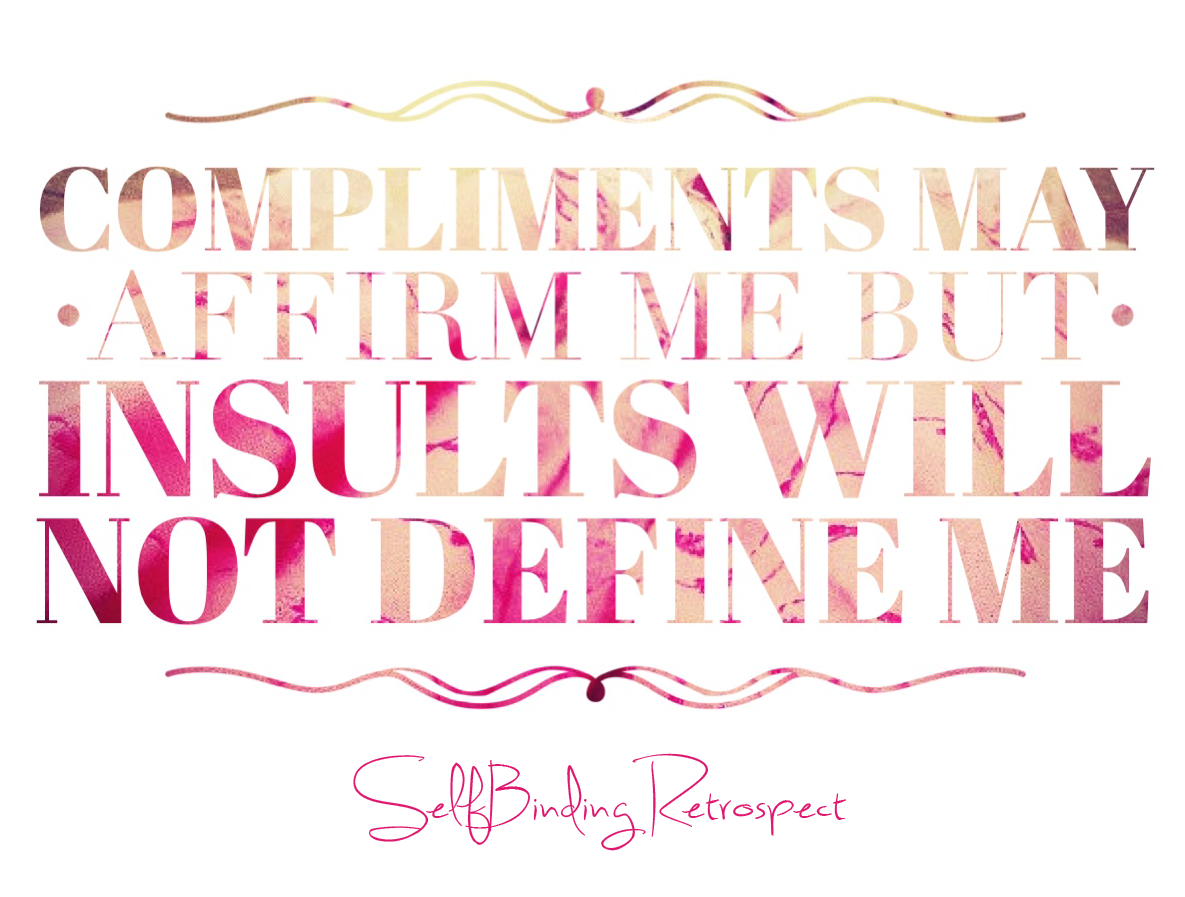 Compliments may affirm me but insults will not define me - Alanna Rusnak, SelfBinding Retrospect