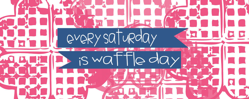 Every Saturday Is Waffle Day