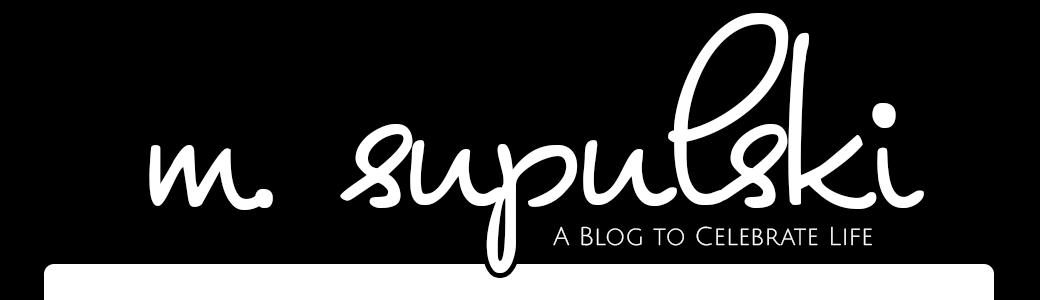 m. supulski | a blog to celebrate life