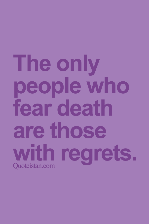 The only people who fear death are those with regrets for What does regrets only mean