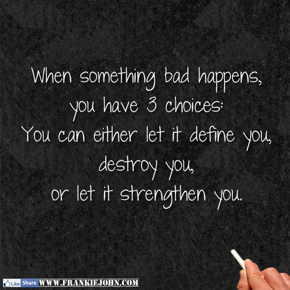You have 3 choices you can either let it define you destroy you or