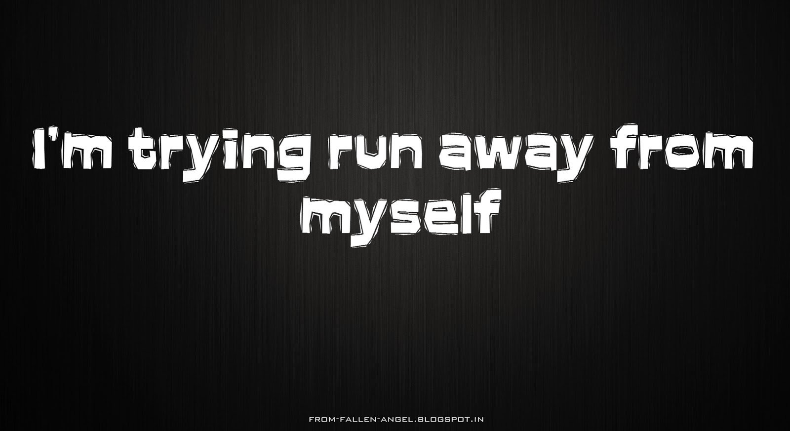 I'm trying run away from myself