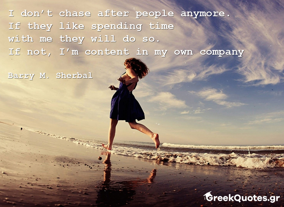 I don't chase after people anymore. If they like spending time with me they will do so. If not, I'm content in my own company - Barry M. Sherbal