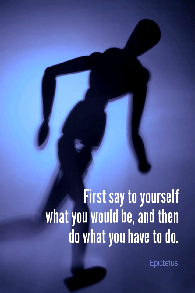 visual quote - image quotation for ACTION - First say to yourself what you would be; and then do what you have to do. - Epictetus
