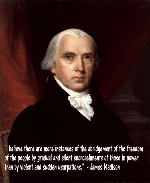 """I believe there are more instances of the abridgement of the freedom of the people by gradual and silent encroachments of those in power than by violent and sudden usurpations."" - Speech to the Virginia Ratifying Convention, June 16, 1788"