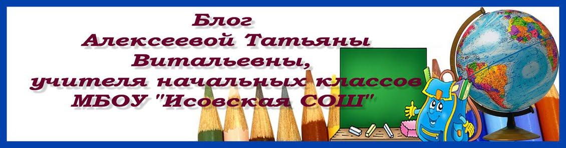 """Блог Алексеевой Татьяны Витальевны,учителя начальных классов МБОУ """"Исовская СОШ"""""""