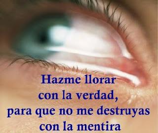 Hazme llorar con la verdad, para que no me destruyas con la mentira.