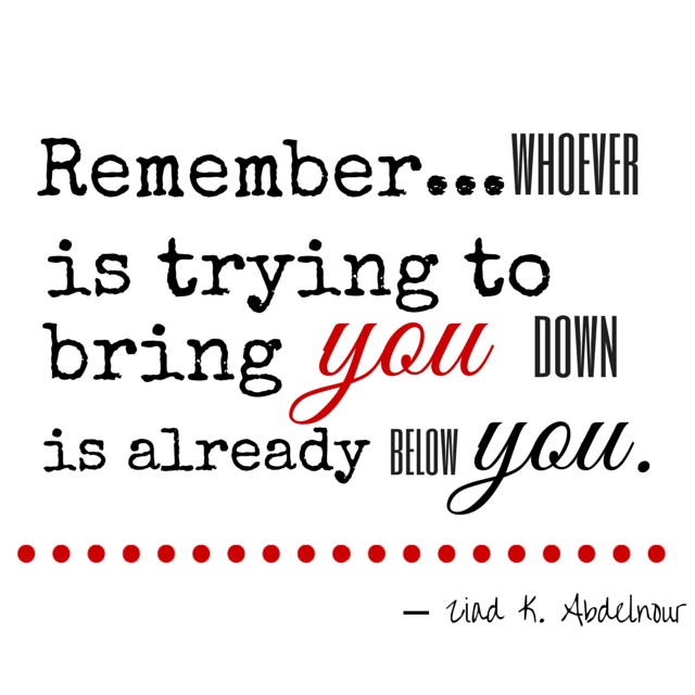 Remember... whoever is trying to bring you down is already below you