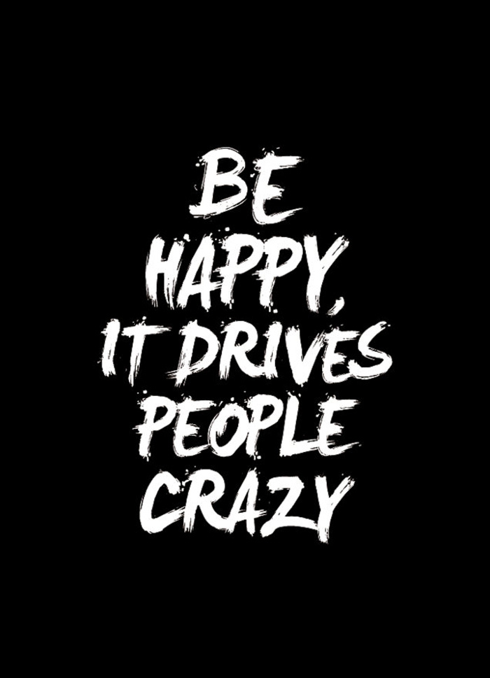 Quote of the Day :: Be happy, it drives people crazy