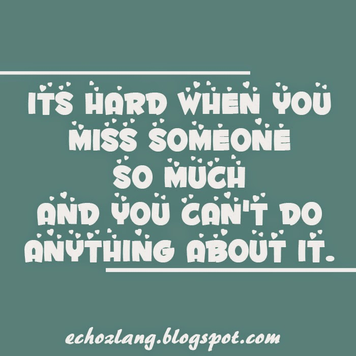 Its hard when you miss someone so much and you can't do anything about it.