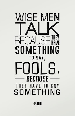 Wise men talk because they have something to say; Fools, because they have to say something.