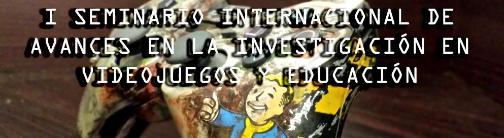 I SEMINARIO INTERNACIONAL DE AVANCES EN LA INVESTIGACIÓN EN VIDEOJUEGOS Y EDUCACIÓN
