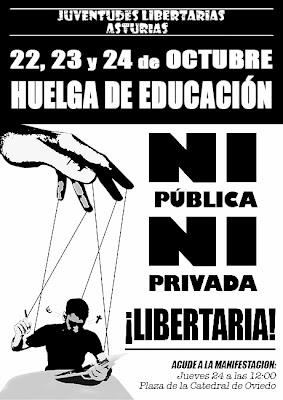 http://www.facebook.com/pages/Anarquistas/378066755607147 FIJL, Asturias: Huelga de Educación 22, 23 y 24 de octubre Manifestación jueves 24, 12.00 horas. Plaza de la catedral, Oviedo Huelgas y luchas contra la LOMCE, la LOCE, la LOU o la LOGSE. Siempre huelgas y siempre igual: acabar tragando con una reforma educativa anterior que en su momento fuera muy contestada en la calle. Siempre de mal en peor para que ahora, nuevamente, lleguen PRISA y el PSOE (acompañados de IU, como no) y nos pidan salir a la calle defendiendo una educación pública y de calidad como la que teníamos antes. ¿Cómo la que teníamos cuándo? Hace falta ser caradura para defender esa educación pública y de calidad que jamás ha existido. Hace falta ser muy fariseo para defender ese sistema educativo caracterizado por el fracaso escolar, el aburrimiento, el adoctrinamiento, los intereses ideológicos y económicos de los que están en el poder. Que no se entienda mal, desde las Juventudes Libertarias estamos totalmente en contra de los recortes del personal educativo, de su explotación, de la falta de medios para profesores y alumnos, de convertir los colegios en aulas tercermundistas. Pero más aún, estamos en contra de un sistema educativo coactivo, como en el que nos hemos criado y que tanto se echa en falta ahora. No podemos pedir que se mantenga un sistema basado en los intereses ideológicos, políticos y económicos de los que mandan y los intereses y necesidades de los alumnos, y en general de todas aquellas personas que forman parte de la educación, sea algo de lo que reírse mientras se elaboran estas leyes. Abogamos por construir un modelo educativo basado en los intereses del alumno (y de los padres y profesores), sin exigencias y disciplinas estúpidas. Un modelo en el que poder desarrollar nuestras inquietudes y capacidades y poder contribuir así a colaborar con el desarrollo de una sociedad justa y libre y no a ser recambios dóciles y de baja calidad del sistema capitalista. Tabla Reivindicat