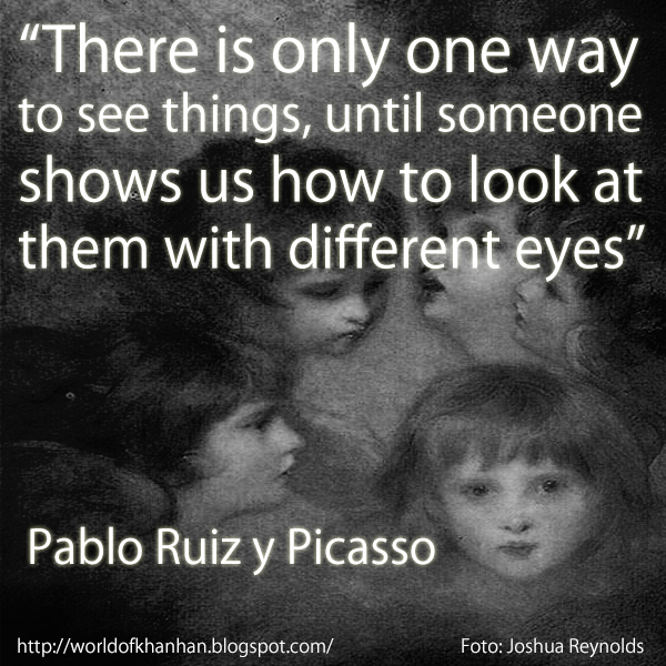 """There is only one way to see things, until someone shows us how to look at them with different eyes"" Pablo Ruiz y Picasso Joshua Reynolds"