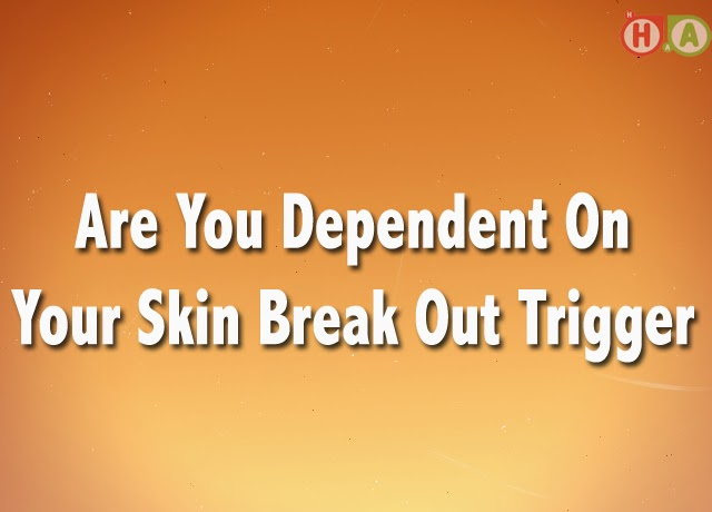 Are You Dependent On Your Skin Break Out Trigger
