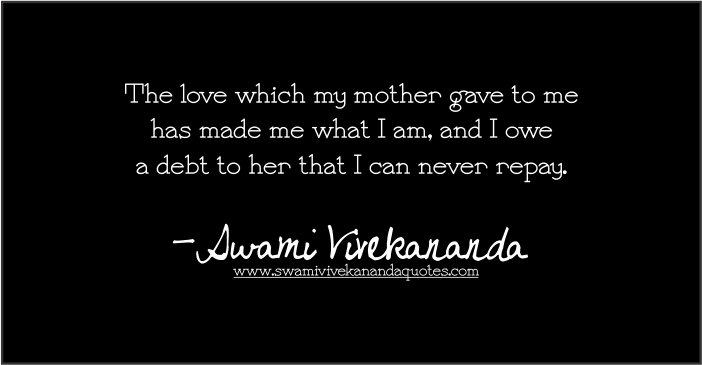 Swami Vivekananda quote: The love which my mother gave to me has made me what I am, and I owe a debt to her that I can never repay.
